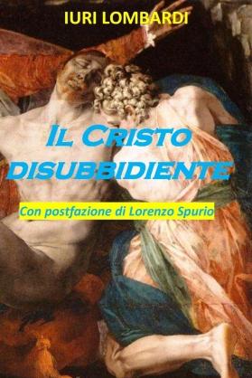 """""""Il Cristo disubbidiente"""" di Iuri Lombardi"""