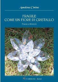 """""""Fragile come un fiore di cristallo"""" di Annalena Cimino, recensione di Lorenzo Spurio"""